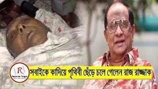 সবাইকে কাদিয়ে চলে গেলেন নায়ক রাজ রাজ্জাক | Raj Razzak Death News | Bangla News Today