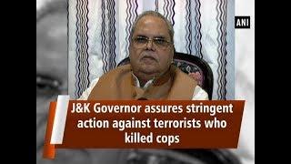 J&K Governor assures stringent action against terrorists who killed cops - #ANI News