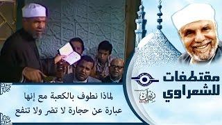 الشيخ الشعراوي | لماذا نطوف بالكعبة مع إنها عبارة عن حجارة لا تضر ولا تنفع