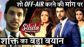 Shakti Arora's REACTION on 'SILSILA' to be SHUT DOWN !