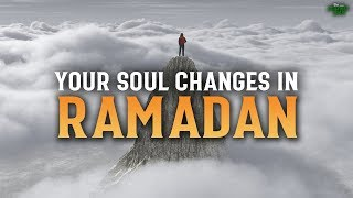 YOUR SOUL CHANGES DURING RAMADAN