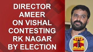 Director Ameer on Vishal contesting in RK Nagar By Election | Thanthi TV