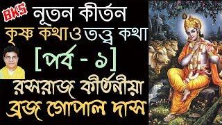 কৃষ্ণ কথা ও তত্ত্ব কথা (পর্ব - ১)   ব্রজ গোপাল দাস   নূতন কীর্তন   New Bangla Kirtan  