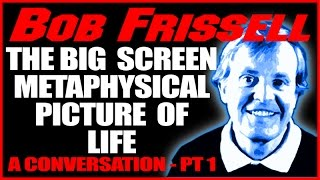 The BIG SCREEN metaphysical Picture of Life, Pt 1, Bob Frissell, 2-12-16