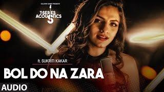 Bol Do Na Zara Full Audio Song ||  T-Series Acoustics || Sukriti Kakar | T-Series