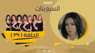 Episode 39 - Sabaa Banat Series | الحلقة التاسعة والثلاثون - السبع بنات
