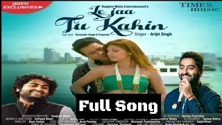 Arijit Singh | Le Jaa Tu Kahin | New Song | 2018 | Full Song | Video Song | Out Now