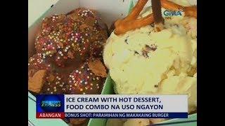 Saksi: Ice cream with hot dessert, food combo na uso ngayon