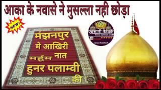मंझनपुर मे आखरी नात हुनर पलाम्वी की.aqa ke nawase ne musalla nahi chhoda.hunar palamvi new naat