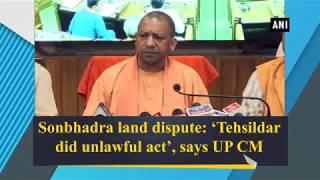 Sonbhadra land dispute: 'Tehsildar did unlawful act', says UP CM