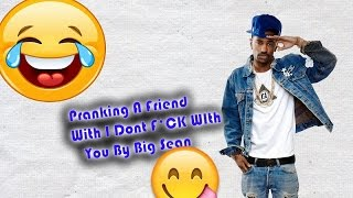 Big Sean - I Don't Fuck With You Lyric Prank On A Friend!