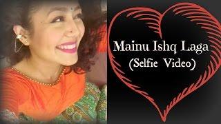 Neha Kakkar | Mainu Ishq Laga (SELFIE VIDEO) | Latest Song 2015