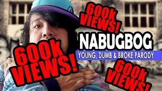 NABUGBOG (Young, Dumb and Broke PARODY)