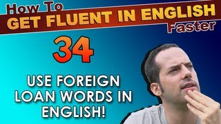34 - Use Foreign Loan Words in English! - How To Get Fluent In English Faster