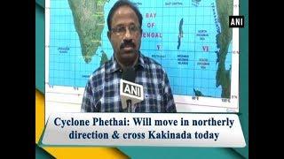 Cyclone Phethai: Will move in northerly direction & cross Kakinada today