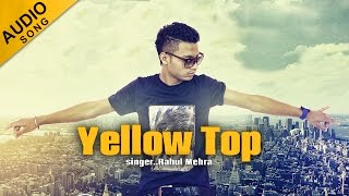 Yellow Top - Full Audio Song || Rahul Mehra || Yellow Music || Latest Punjabi Song