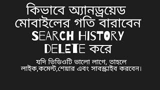 কিভাবে অ্যানড্রয়েড মোবাইলের, গতি বারাবেন  Search history Delete করে Video Bangla bd.com