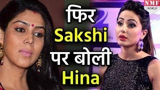 Bigg Boss 11:Show से बाहर आते ही Hina ने Sakshi को लेकर अब बोल दी ऐसी बात
