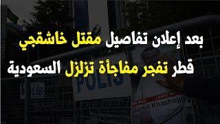بعد إعلان تفاصيل مقـ ـتل خاشقجي .. قطر تكشر عن أنيابها بـ بيان يهز السعودية و بصعق بن سلمان