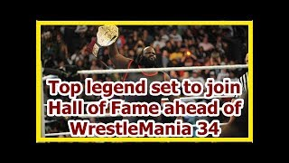 wwe news wrestlemania 34 2018: Top legend set to join Hall of Fame ahead