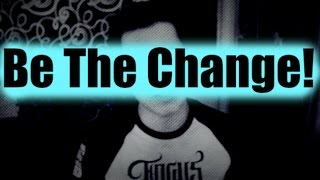 Be The Change (Motivational Talk: Create What You Want)