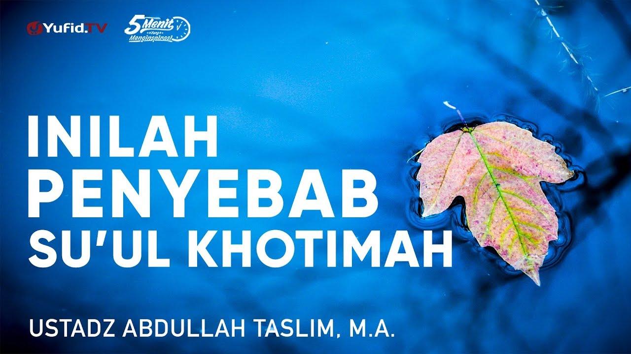 Inilah Penyebab Su'ul Khotimah - Ustadz Abdullah Taslim, M.A. - 5 Menit yang Menginspirasi