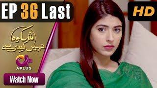 Drama | Shikwa Nahin Kissi Se - Episode 36 Last | Aplus ᴴᴰ Dramas | Shahroz Sabzwari, Sidra Batool
