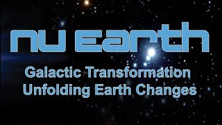 """Nu Earth """"Galactic Transformation - Unfolding Earth Changes"""""""
