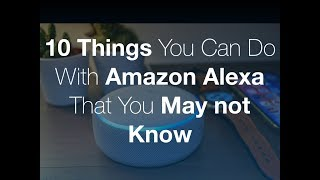 10 Things you can do with your Amazon Alexa Device that You May not Know