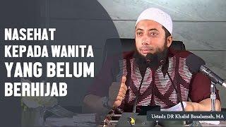 Nasehat bagi perempuan yang belum berhijab, Ustadz DR Khalid Basalamah, MA
