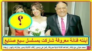 محمد متولى مع بناته أحداهما فنانة شابة معروفة..فمن هى وصور زفاف ابنته الثانية وجنازته وإنهيار زوجته
