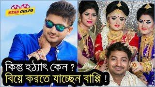 হঠাৎ বিয়ে করার সিদ্ধান্ত নিলেন বাপ্পি ! Bappy Chowdhury going to get Marry