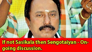 If not Sasikala then Sengotaiyan - Ongoing discussion.