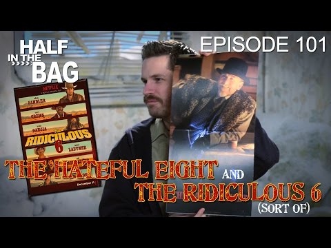Half in the Bag Episode 101 The Hateful Eight and The Ridiculous 6 sort of