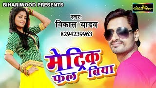 मेट्रिक फेल बिया !! Matric Fail Biya !! Vikas Yadav !! Bhojpuri New Song 2017