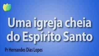 Uma igreja cheia do Espirito Santo - Pr Hernandes Dias Lopes