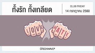 ทั้งรัก ทั้งเกลียด | CLUB FRIDAY 14 กรกฎาคม 2560