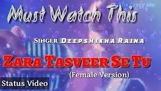 WhatsApp Status Video | Zara Tasveer Se Tu-Unplugged Cover | Female Version | The Crazy Om