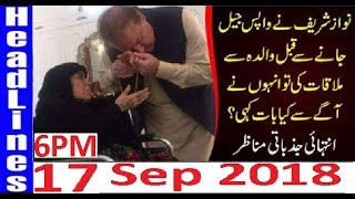 Pakistan News Live 6PM 17 Sep 2018 | PMLN Nawaz SHarif KI Jail Wapsi Mother Sy Mulaqat