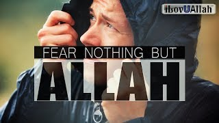 FEAR NOTHING BUT ALLAH