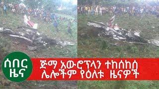 Ethiopia | ሰበር ዜና - ጅማ አውሮፕላን ተከሰከሰ - ሌሎችም የዕለቱ መረጃዎች | News Today may17 2019