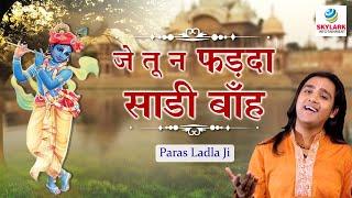 Je Tu Na Farda Sadi Baah - जे तू न फड़दा साडी बाँह -Most Popular Krishna Bhajan - Paras Ladla Ji
