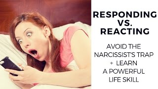 Responding vs. Reacting (Avoid the narcissist's trap + learn a valuable life skill)