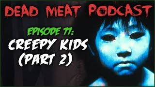 Creepy Kids: Part 2 (Dead Meat Podcast #77)