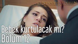 İstanbullu Gelin 12. Bölüm - Bebek Kurtulacak mı?