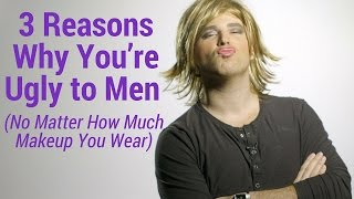 3 Reasons Why You're Ugly to Men (No Matter How Much Makeup You Wear)