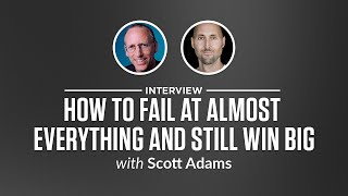 Interview: How to Fail at Almost Everything and Still Win Big with Scott Adams