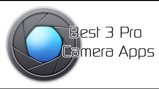 Best 3 Pro Camera Apps for Android