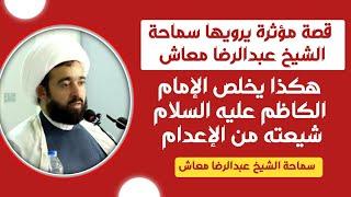 قصة مؤثرة يرويها سماحة الشيخ عبدالرضا معاش |هكذا يخلص الإمام الكاظم ع شيعته من الإعدام