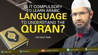 Is it compulsory to learn Arabic Language to understand the Qur'an? - Dr Zakir Naik